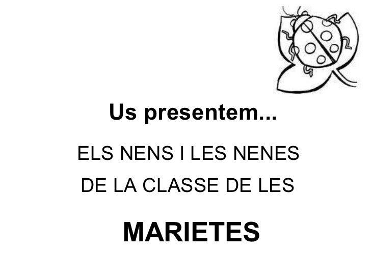 ELS NENS I LES NENES  DE LA CLASSE DE LES   MARIETES Us presentem...