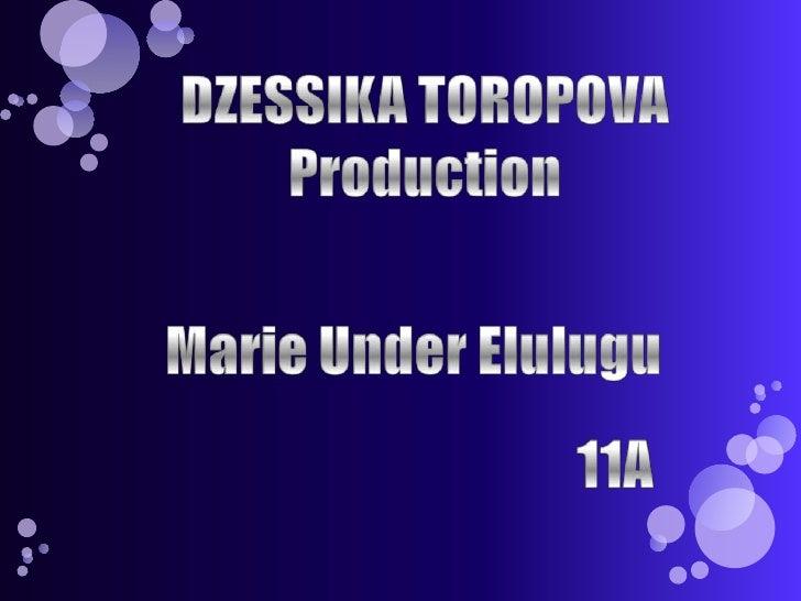 DZESSIKA TOROPOVAProduction<br />Marie Under Elulugu<br />11A<br />