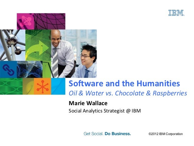 Software and the HumanitiesOil & Water vs. Chocolate & RaspberriesMarie WallaceSocial Analytics Strategist @ IBM          ...