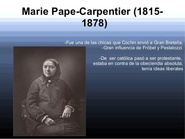 Marie Pape-Carpentier (18151878) -Fue una de las chicas que Cochin envió a Gran Bretaña. -Gran influencia de Fröbel y Pest...