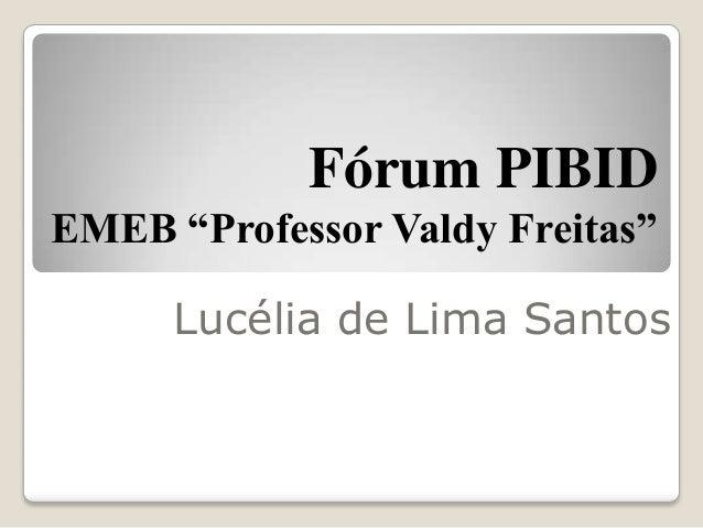"Fórum PIBIDEMEB ""Professor Valdy Freitas""      Lucélia de Lima Santos"