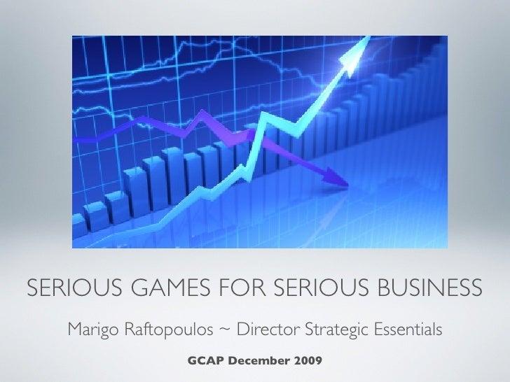 SERIOUS GAMES FOR SERIOUS BUSINESS    Marigo Raftopoulos ~ Director Strategic Essentials               GCAP December 2009,...