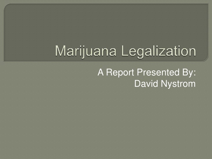 Marijuana Legalization<br />A Report Presented By:<br />David Nystrom<br />