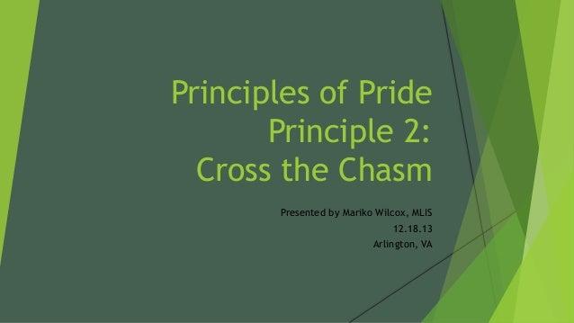 Principles of Pride Principle 2: Cross the Chasm Presented by Mariko Wilcox, MLIS 12.18.13 Arlington, VA