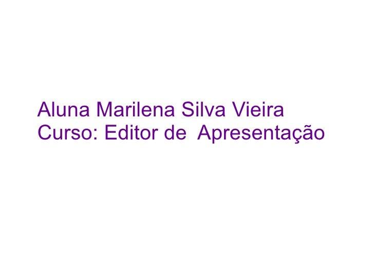 Aluna Marilena Silva Vieira Curso: Editor de Apresentação