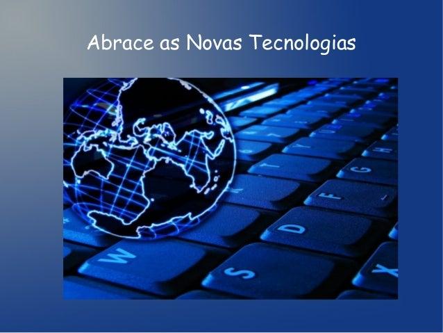 Abrace as Novas Tecnologias
