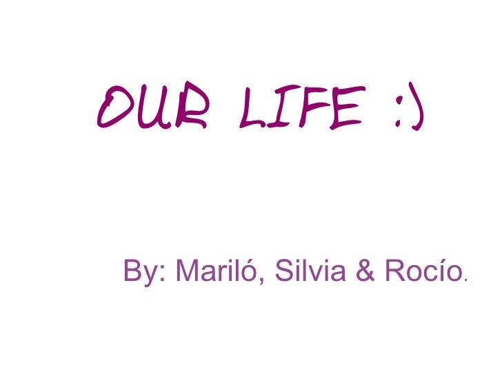 OUR LIFE :)By: Mariló, Silvia & Rocío.