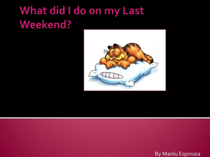 What did I do on my Last Weekend?<br />By Marilu Espinoza<br />