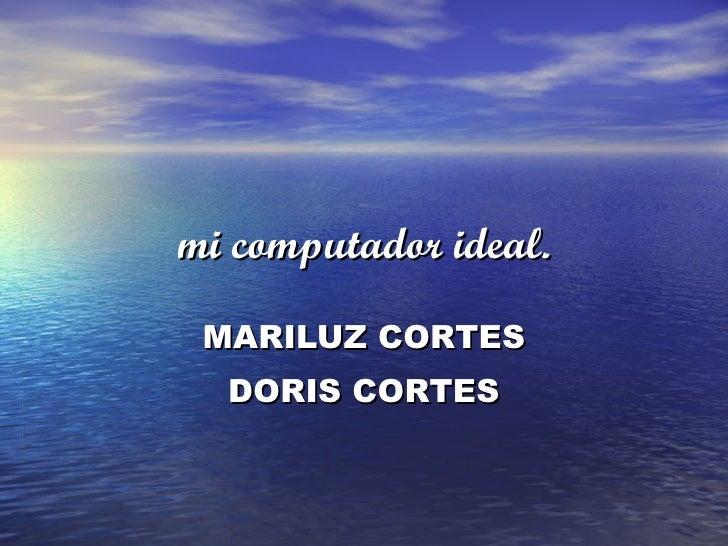 mi computador ideal. MARILUZ CORTES DORIS CORTES