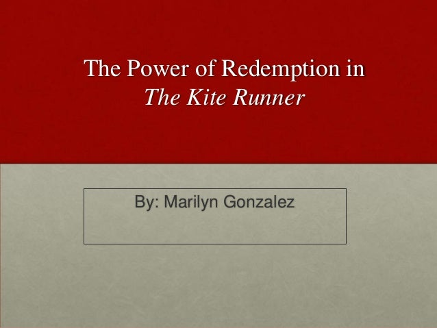 The Power of Redemption in The Kite Runner By: Marilyn Gonzalez