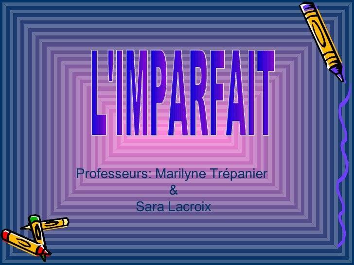 L'IMPARFAIT Professeurs: Marilyne Trépanier  & Sara Lacroix