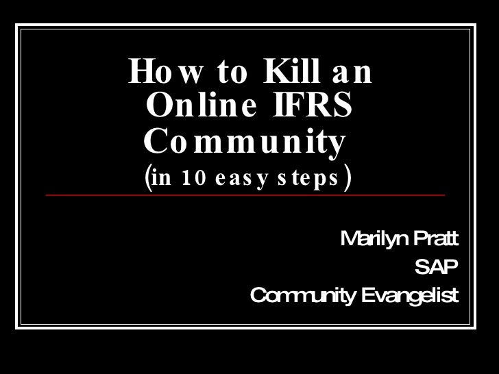 How to Kill an Online IFRS Community   (in 10 easy steps)   Marilyn Pratt SAP Community Evangelist