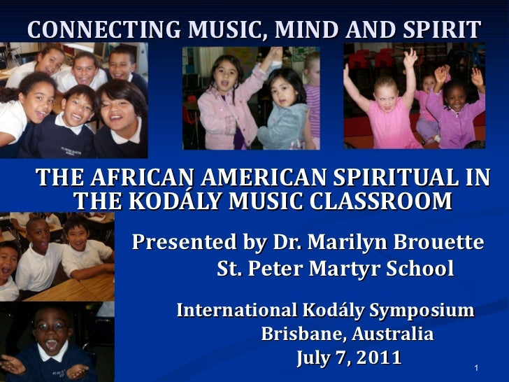 CONNECTING MUSIC, MIND AND SPIRIT THE AFRICAN AMERICAN SPIRITUAL IN THE KODÁLY MUSIC CLASSROOM Presented by Dr. Marilyn Br...