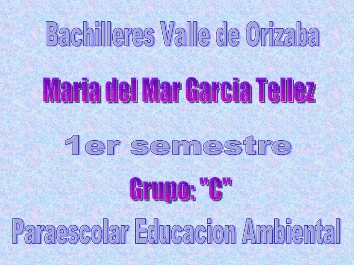 "Bachilleres Valle de Orizaba Maria del Mar Garcia Tellez 1er semestre Paraescolar Educacion Ambiental Grupo: ""C"""