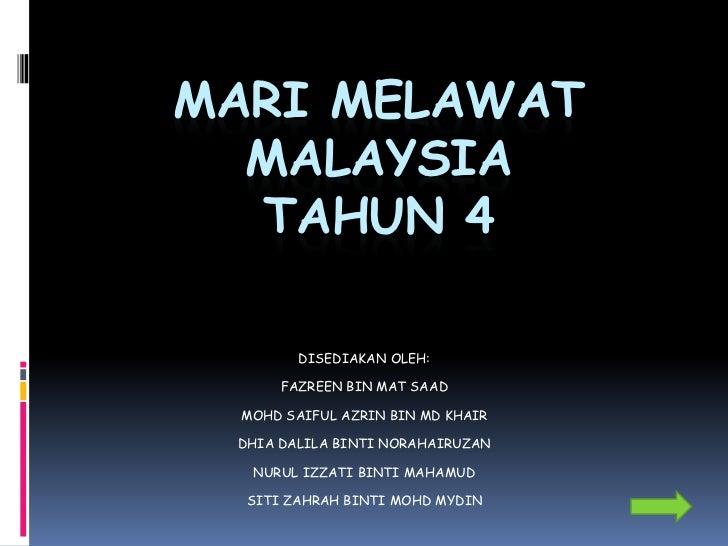 MARI MELAWAT  MALAYSIA  TAHUN 4        DISEDIAKAN OLEH:      FAZREEN BIN MAT SAAD MOHD SAIFUL AZRIN BIN MD KHAIR DHIA DALI...