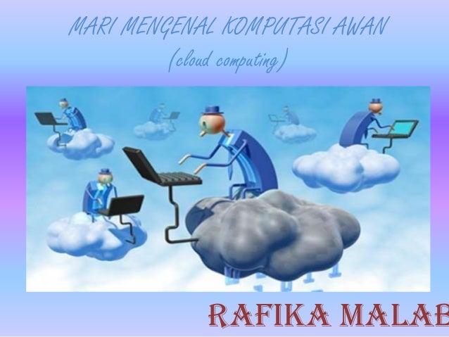 MARI MENGENAL KOMPUTASI AWAN (cloud computing) Rafika malab