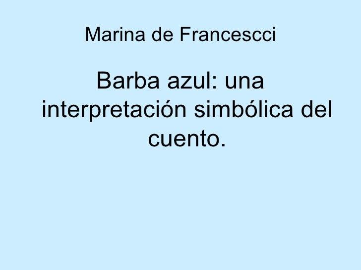 Marina de Francescci <ul><li>Barba azul: una interpretación simbólica del cuento. </li></ul>