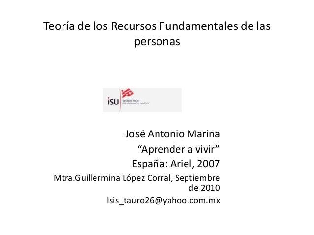 """Teoría de los Recursos Fundamentales de las personas José Antonio Marina """"Aprender a vivir"""" España: Ariel, 2007 Mtra.Guill..."""