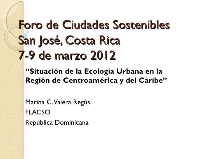 """Foro de Ciudades SosteniblesSan José, Costa Rica7-9 de marzo 2012 """"Situación de la Ecología Urbana en la Región de Centroa..."""