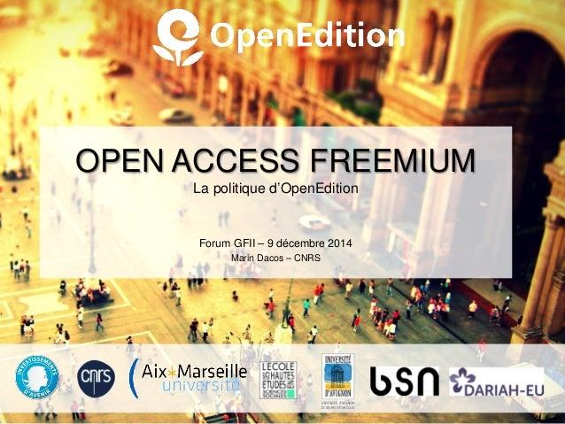 OPEN ACCESS FREEMIUM La politique d'OpenEdition Forum GFII – 9 décembre 2014 Marin Dacos – CNRS