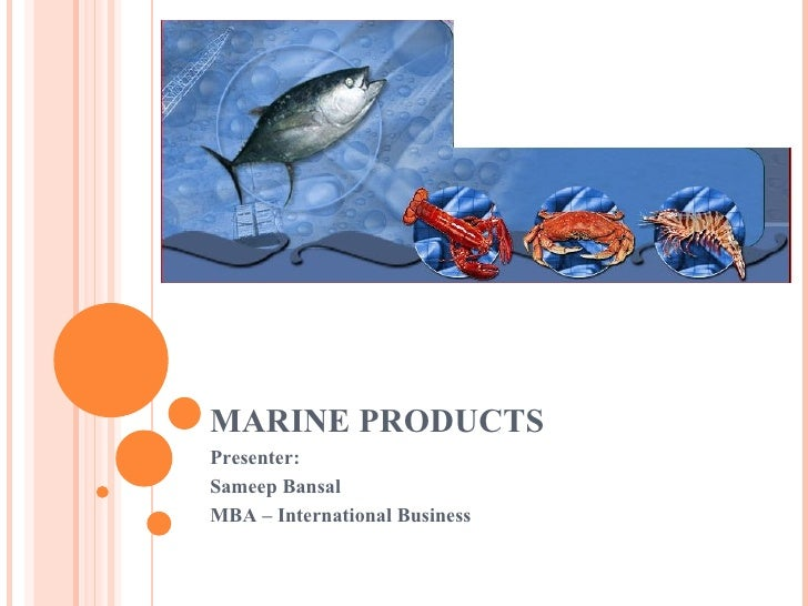 MARINE PRODUCTS Presenter: Sameep Bansal MBA – International Business