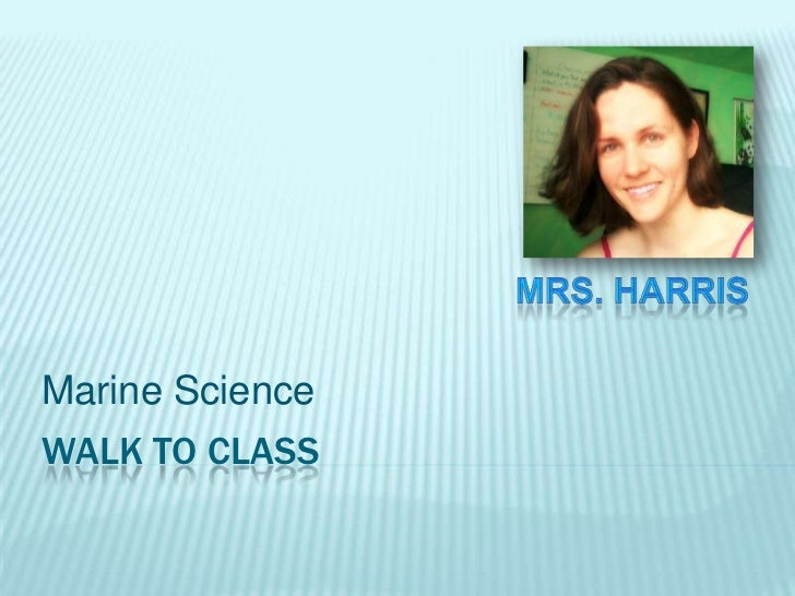 Walk to class<br />Marine Science<br />Mrs. Harris<br />