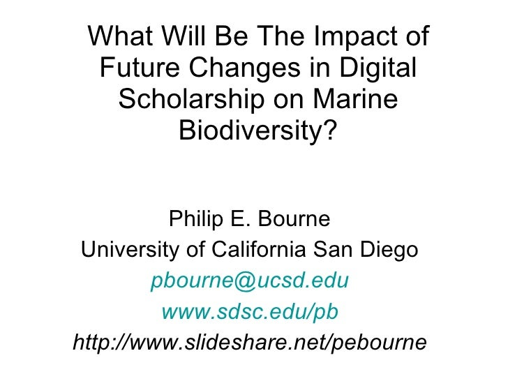 What Will Be The Impact of Future Changes in Digital Scholarship on Marine Biodiversity? Philip E. Bourne University of Ca...