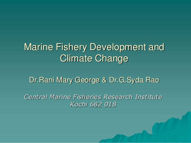 Marine Fishery Development and        Climate Change Dr.Rani Mary George & Dr.G.Syda RaoCentral Marine Fisheries Research ...
