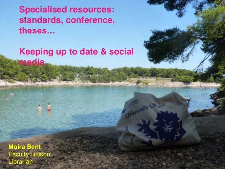 Specialised resources:   standards, conference,   theses…   Keeping up to date & social   mediaMoira BentFaculty LiaisonLi...