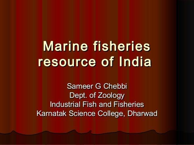 Marine fisheriesMarine fisheries resource of Indiaresource of India Sameer G ChebbiSameer G Chebbi Dept. of ZoologyDept. o...