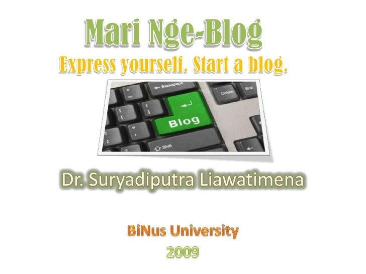 Mari Nge-BlogExpress yourself. Start a blog.<br />Dr. Suryadiputra Liawatimena<br />BiNus University<br />2009<br />