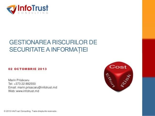 © 2013 InfoTrust Consulting. Toate drepturile rezervate. GESTIONAREA RISCURILOR DE SECURITATE A INFORMAȚIEI 02 OCTOMBRIE 2...