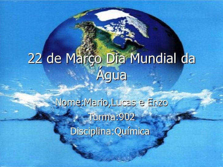 22 de Março Dia Mundial da Água Nome:Mario,Lucas e Enzo Turma:902 Disciplina:Química