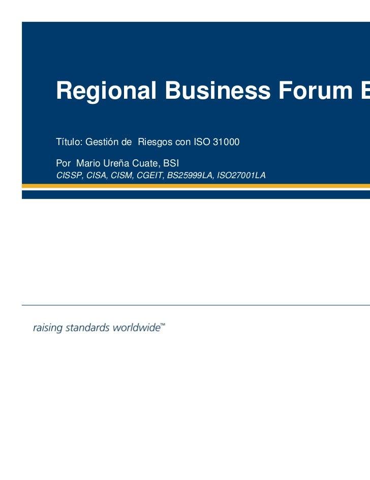 Regional Business Forum BSITítulo: Gestión de Riesgos con ISO 31000Por Mario Ureña Cuate, BSI                        08 de...