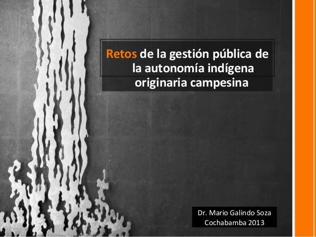 Retos de la gestión pública dela autonomía indígenaoriginaria campesinaDr. Mario Galindo SozaCochabamba 2013