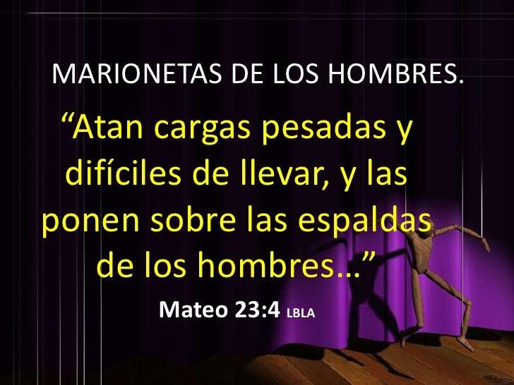 """MARIONETAS DE LOS HOMBRES.  """"Atan cargas pesadas y  difíciles de llevar, y las ponen sobre las espaldas    de los hombres…..."""