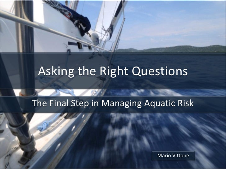Asking the Right QuestionsThe Final Step in Managing Aquatic Risk                              Mario Vittone