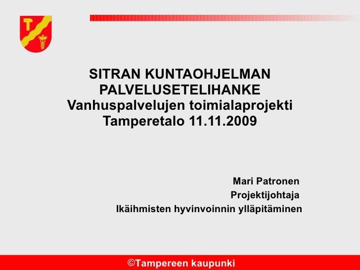 SITRAN KUNTAOHJELMAN PALVELUSETELIHANKE Vanhuspalvelujen toimialaprojekti Tamperetalo 11.11.2009 Mari Patronen  Projektijo...