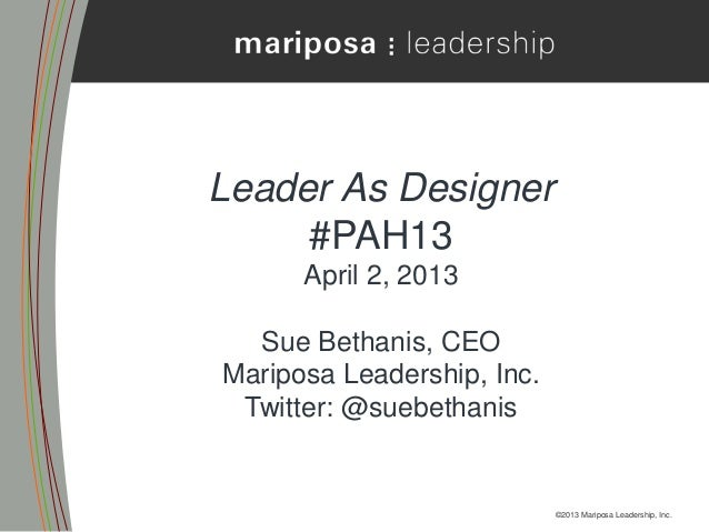Leader As Designer     #PAH13      April 2, 2013  Sue Bethanis, CEOMariposa Leadership, Inc. Twitter: @suebethanis        ...