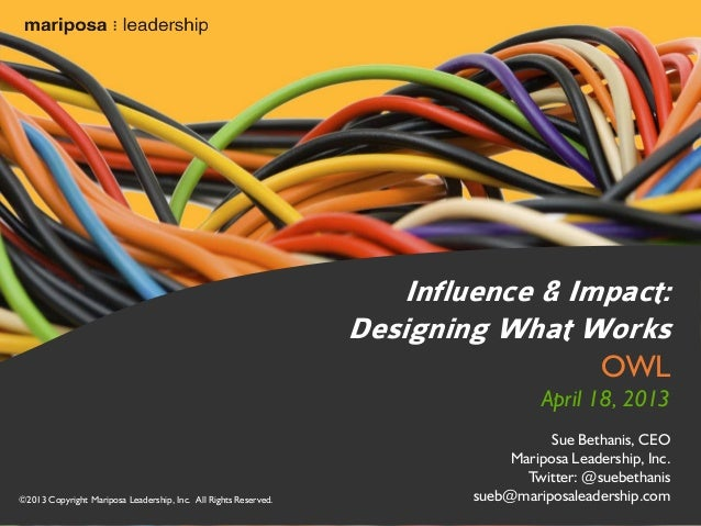 Influence & Impact: Designing What Works OWL  April 18, 2013  ©2013 Copyright Mariposa Leadership, Inc. All Rights Reserve...