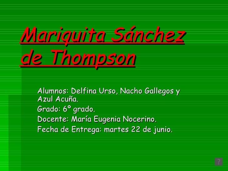 Mariquita Sánchez de Thompson Alumnos: Delfina Urso, Nacho Gallegos y Azul Acuña. Grado: 6º grado. Docente: María Eugenia ...