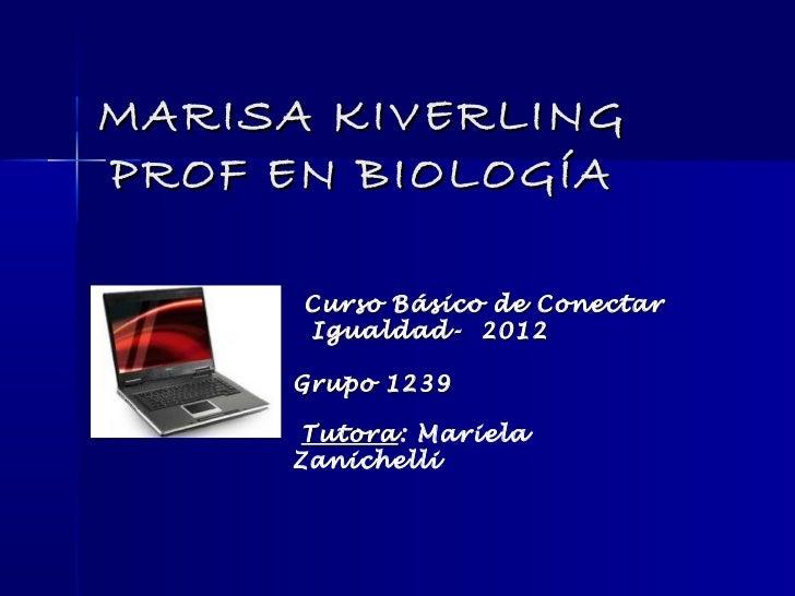 MARISA KIVERLINGPROF EN BIOLOGÍA      Curso Básico de Conectar      Igualdad- 2012     Grupo 1239      Tutora: Mariela    ...