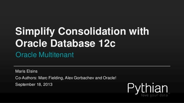 Simplify Consolidation with Oracle Database 12c Oracle Multitenant Maris Elsins Co-Authors: Marc Fielding, Alex Gorbachev ...