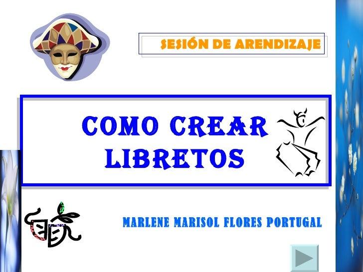 COMO CREAR LIBRETOS MARLENE MARISOL FLORES PORTUGAL SESIÓN DE ARENDIZAJE