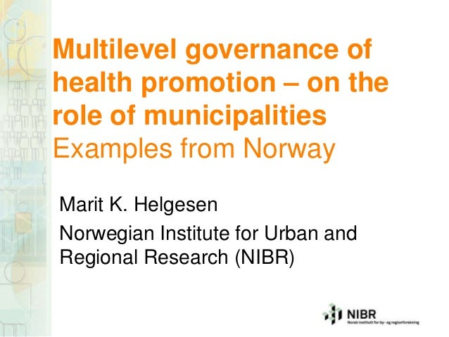 Multilevel governance of health promotion – on the role of municipalities Examples from Norway Marit K. Helgesen Norwegian...