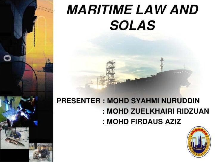 MARITIME LAW AND        SOLAS     PRESENTER : MOHD SYAHMI NURUDDIN           : MOHD ZUELKHAIRI RIDZUAN           : MOHD FI...