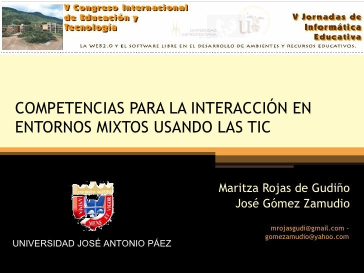 COMPETENCIAS PARA LA INTERACCIÓN EN ENTORNOS MIXTOS USANDO LAS TIC Maritza Rojas de Gudiño José Gómez Zamudio UNIVERSIDAD ...