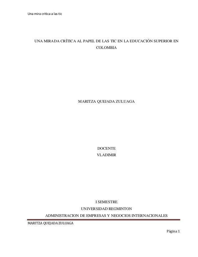 Una mira critica a las tic MARITZA QUEJADA ZULUAGA Página 1 UNA MIRADA CRÍTICA AL PAPEL DE LAS TIC EN LA EDUCACIÓN SUPERIO...