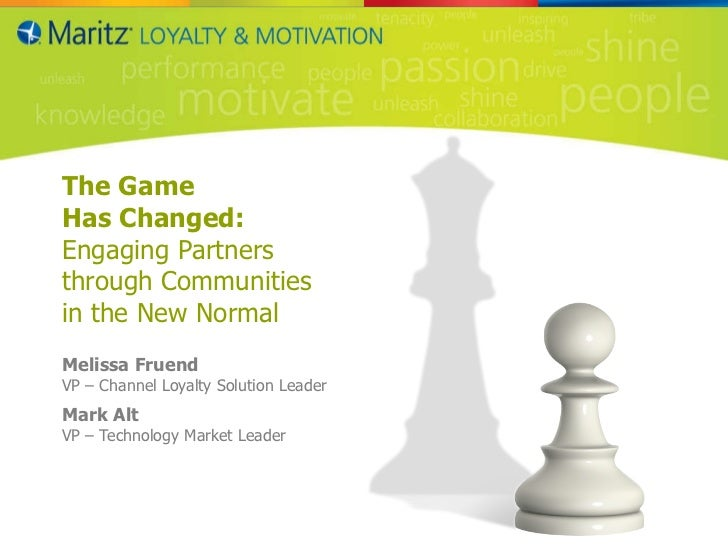 The Game  Has Changed: Engaging Partners  through Communities  in the New Normal Melissa Fruend VP – Channel Loyalty Solut...