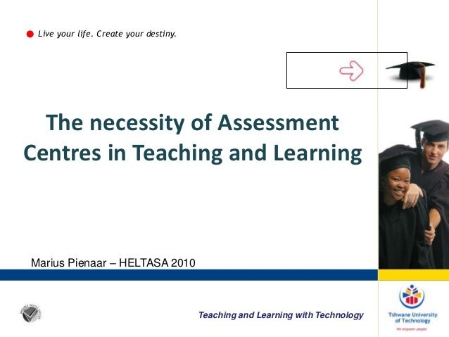 Live your life. Create your destiny. The necessity of Assessment Centres in Teaching and Learning Teaching and Learning wi...